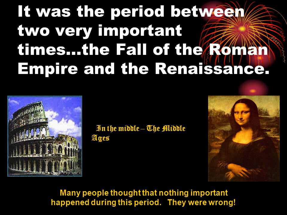 It was the period between two very important times…the Fall of the Roman Empire and the Renaissance.