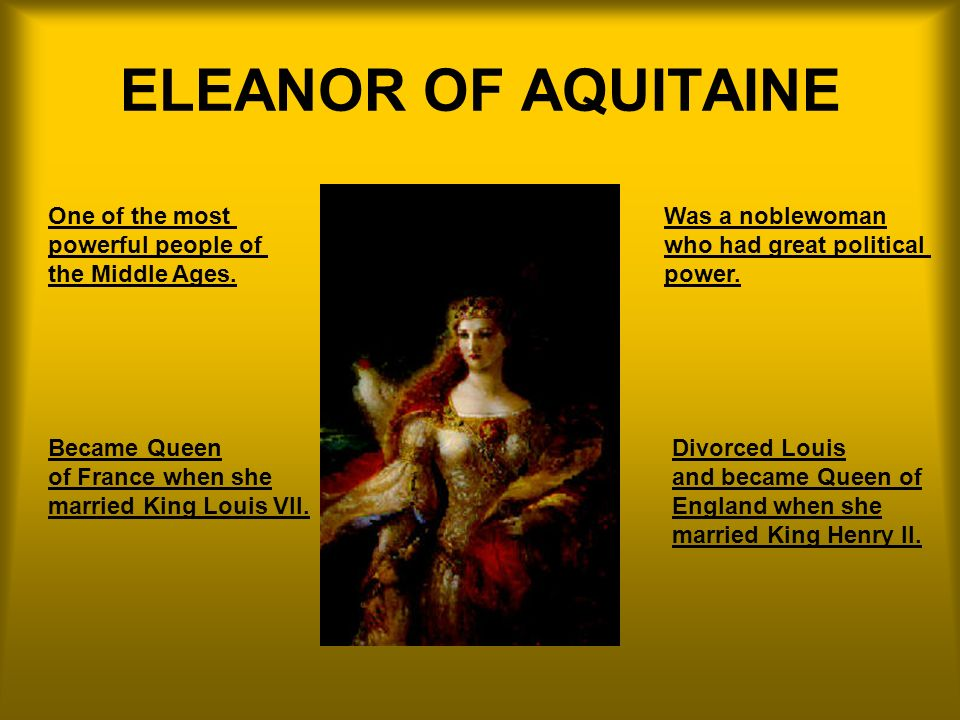 ELEANOR OF AQUITAINE One of the most powerful people of