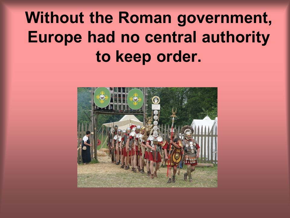 Without the Roman government, Europe had no central authority to keep order.