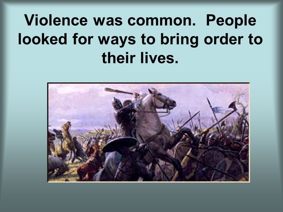 Violence was common. People looked for ways to bring order to their lives.