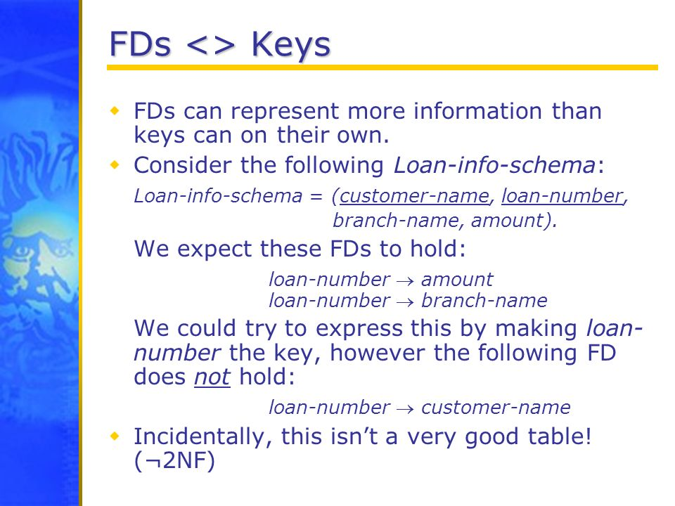 FDs <> Keys FDs can represent more information than keys can on their own. Consider the following Loan-info-schema: