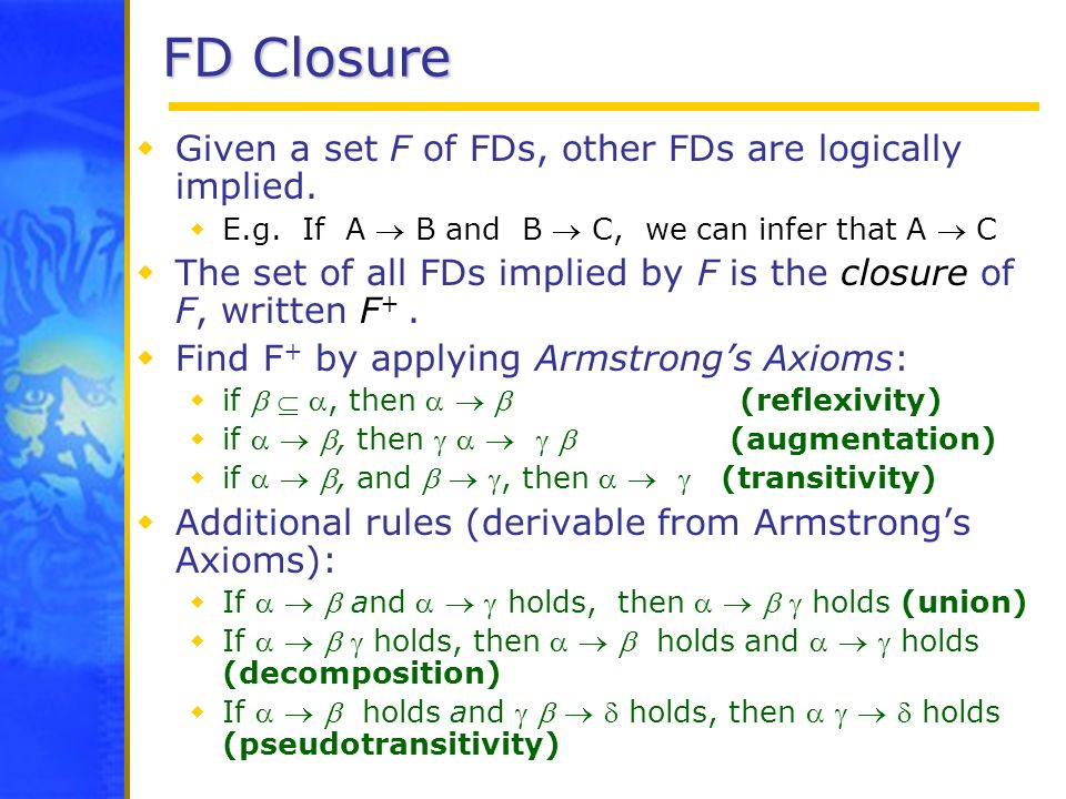 FD Closure Given a set F of FDs, other FDs are logically implied.