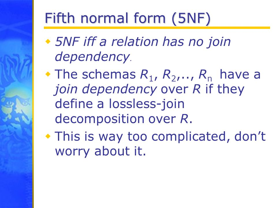 Fifth normal form (5NF) 5NF iff a relation has no join dependency.