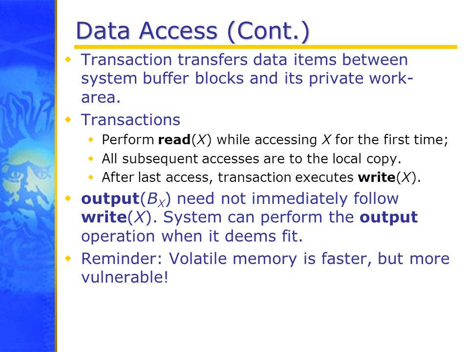 Data Access (Cont.) Transaction transfers data items between system buffer blocks and its private work-area.