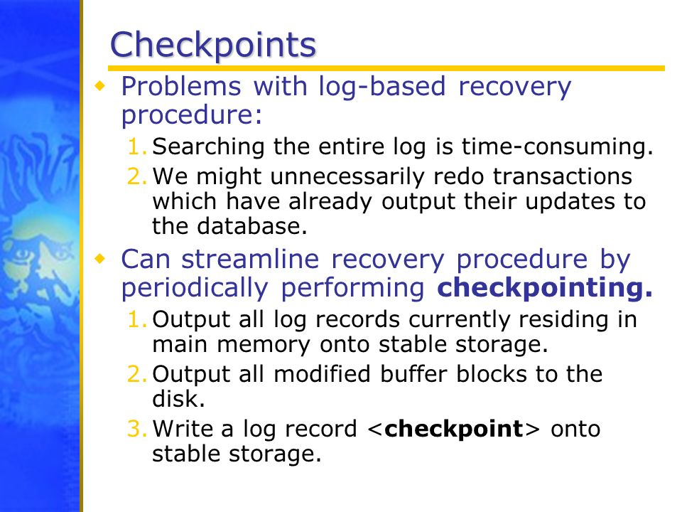 Checkpoints Problems with log-based recovery procedure: