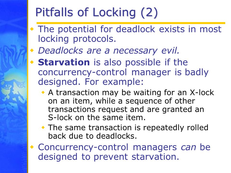 Pitfalls of Locking (2) The potential for deadlock exists in most locking protocols. Deadlocks are a necessary evil.