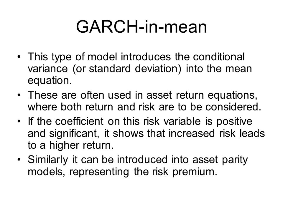 GARCH-in-mean This type of model introduces the conditional variance (or standard deviation) into the mean equation.
