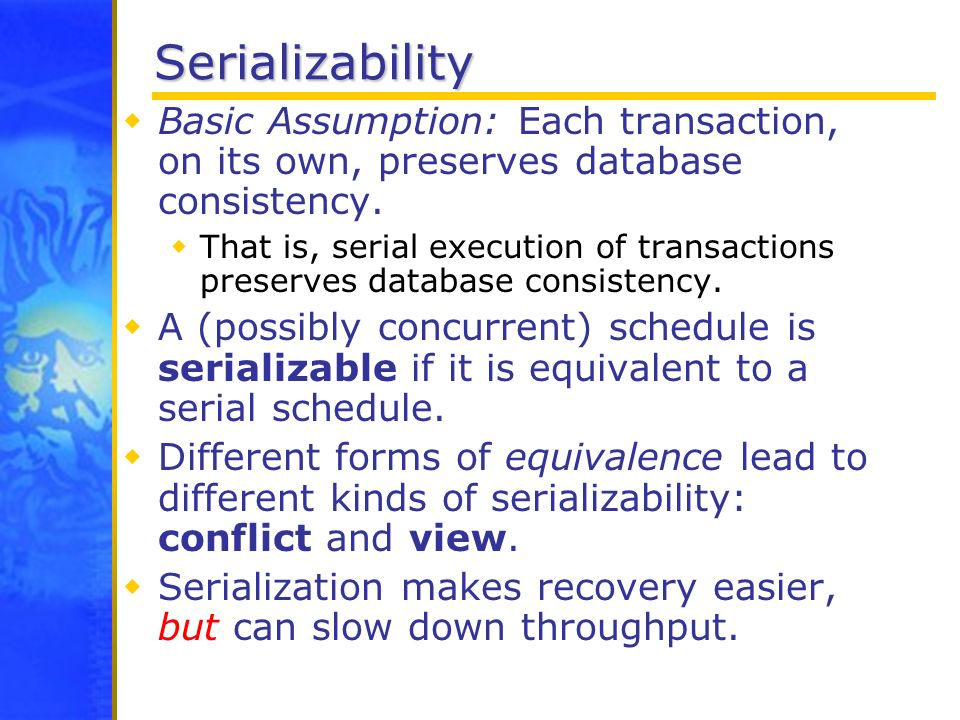 Serializability Basic Assumption: Each transaction, on its own, preserves database consistency.