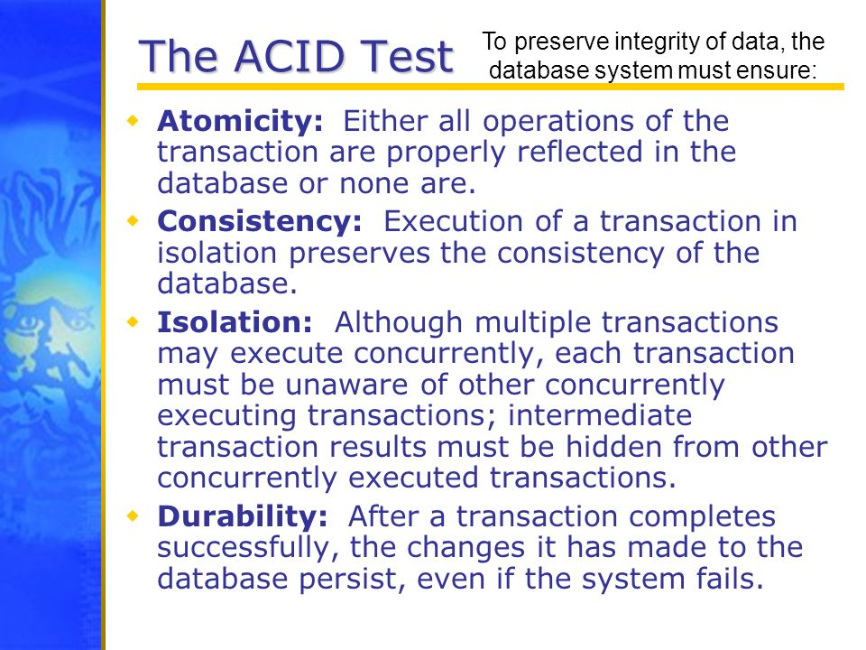 To preserve integrity of data, the database system must ensure: