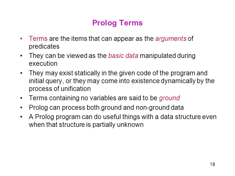 Prolog Terms Terms are the items that can appear as the arguments of predicates. They can be viewed as the basic data manipulated during execution.