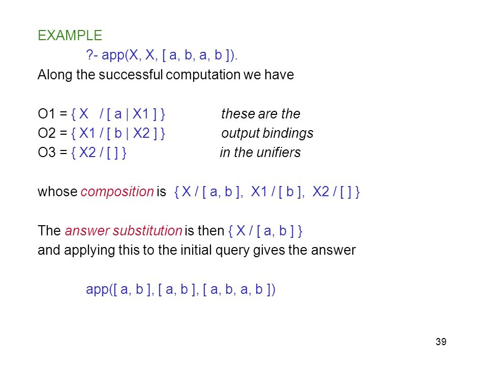 EXAMPLE - app(X, X, [ a, b, a, b ]). Along the successful computation we have. O1 = { X / [ a | X1 ] } these are the.