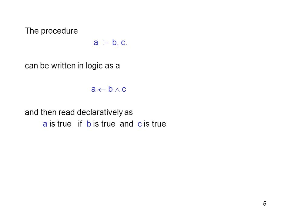 The procedure a :- b, c. can be written in logic as a   a b  c.