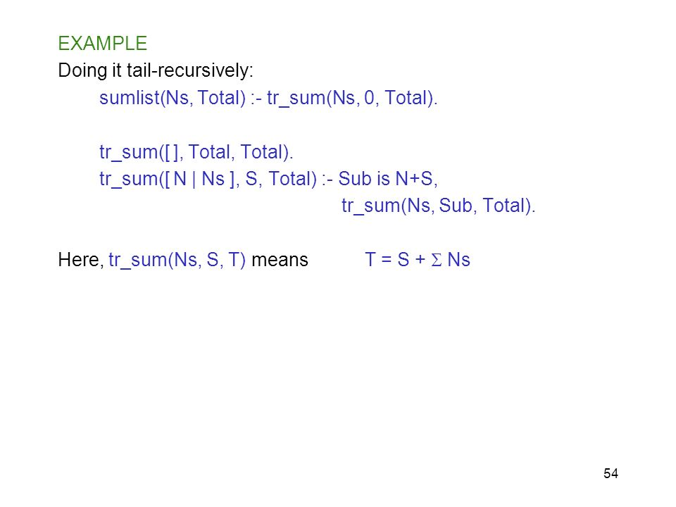 EXAMPLE Doing it tail-recursively: sumlist(Ns, Total) :- tr_sum(Ns, 0, Total). tr_sum([ ], Total, Total).