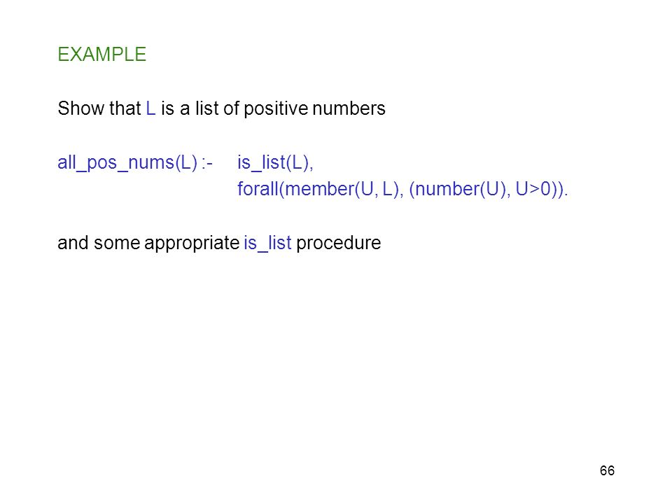 EXAMPLE Show that L is a list of positive numbers. all_pos_nums(L) :- is_list(L), forall(member(U, L), (number(U), U>0)).