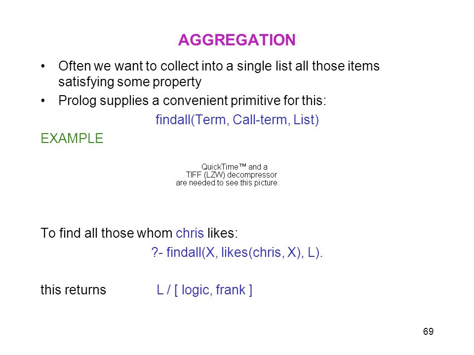 AGGREGATION Often we want to collect into a single list all those items satisfying some property. Prolog supplies a convenient primitive for this: