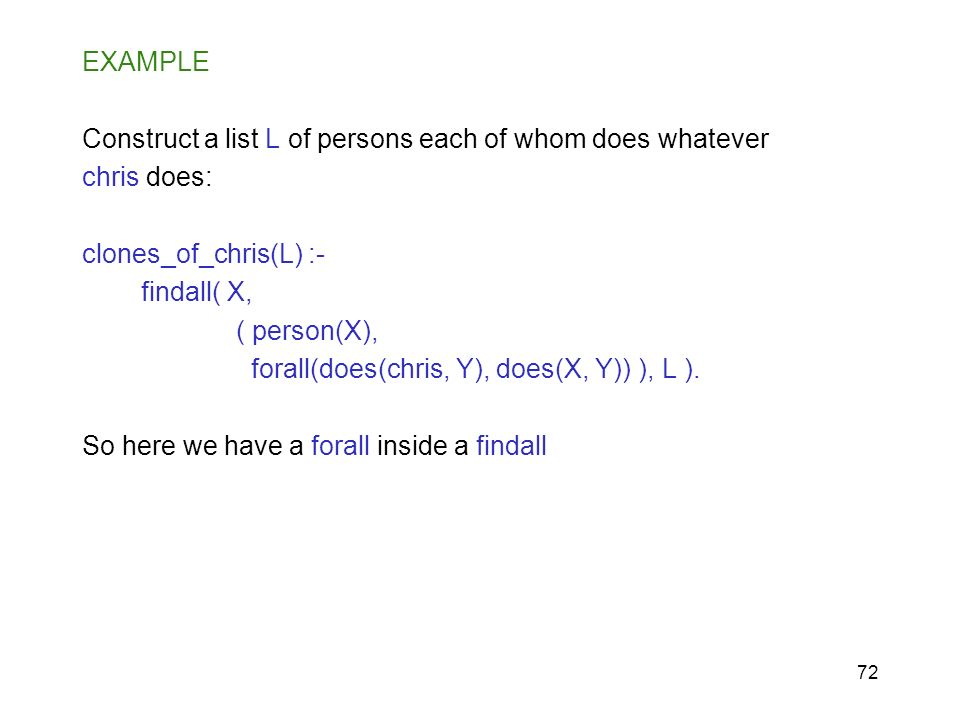 EXAMPLE Construct a list L of persons each of whom does whatever. chris does: clones_of_chris(L) :-