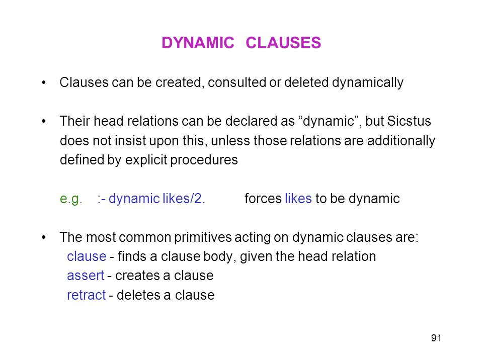 DYNAMIC CLAUSES Clauses can be created, consulted or deleted dynamically. Their head relations can be declared as dynamic , but Sicstus.
