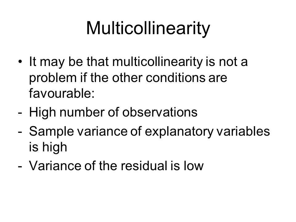 Multicollinearity It may be that multicollinearity is not a problem if the other conditions are favourable: