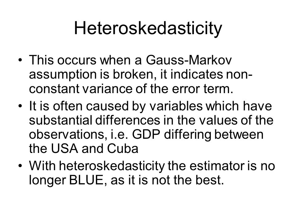 Heteroskedasticity This occurs when a Gauss-Markov assumption is broken, it indicates non-constant variance of the error term.