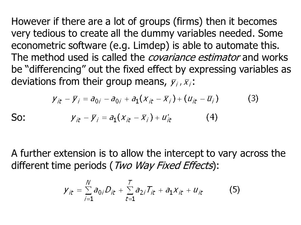 However if there are a lot of groups (firms) then it becomes very tedious to create all the dummy variables needed. Some econometric software (e.g. Limdep) is able to automate this. The method used is called the covariance estimator and works be differencing out the fixed effect by expressing variables as deviations from their group means, :