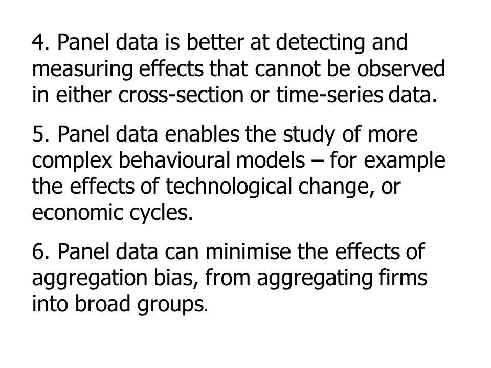 4. Panel data is better at detecting and measuring effects that cannot be observed in either cross-section or time-series data.