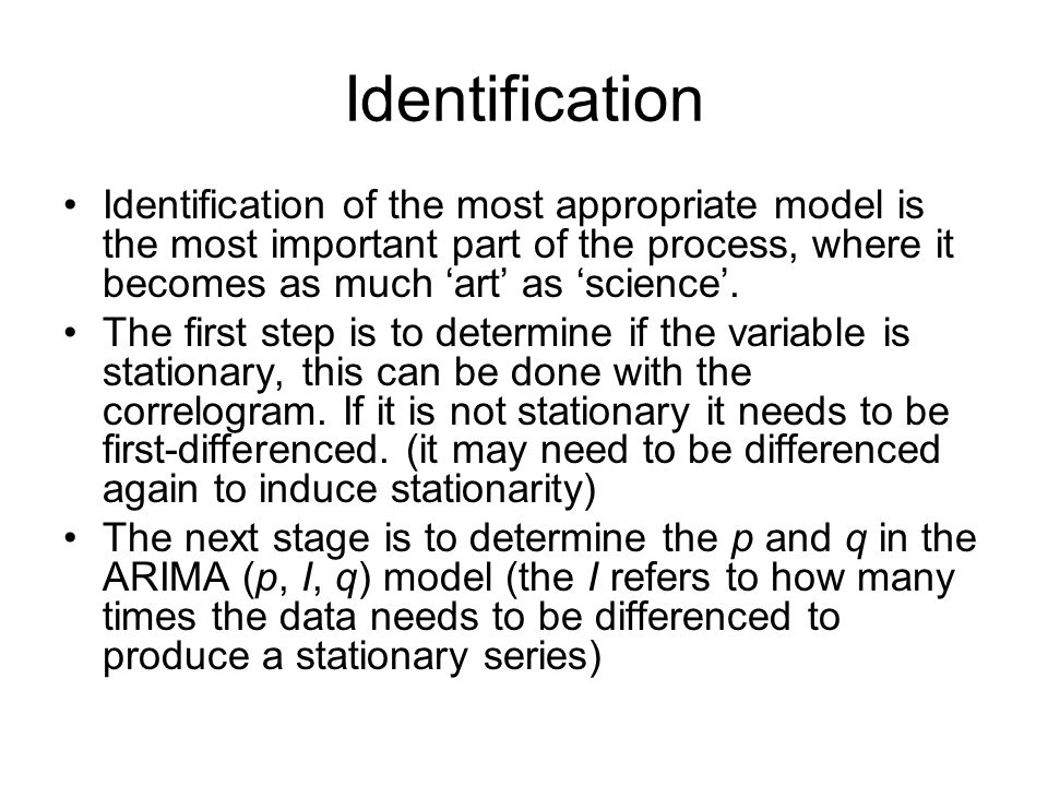 Identification Identification of the most appropriate model is the most important part of the process, where it becomes as much 'art' as 'science'.