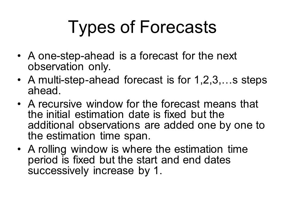 Types of Forecasts A one-step-ahead is a forecast for the next observation only. A multi-step-ahead forecast is for 1,2,3,…s steps ahead.