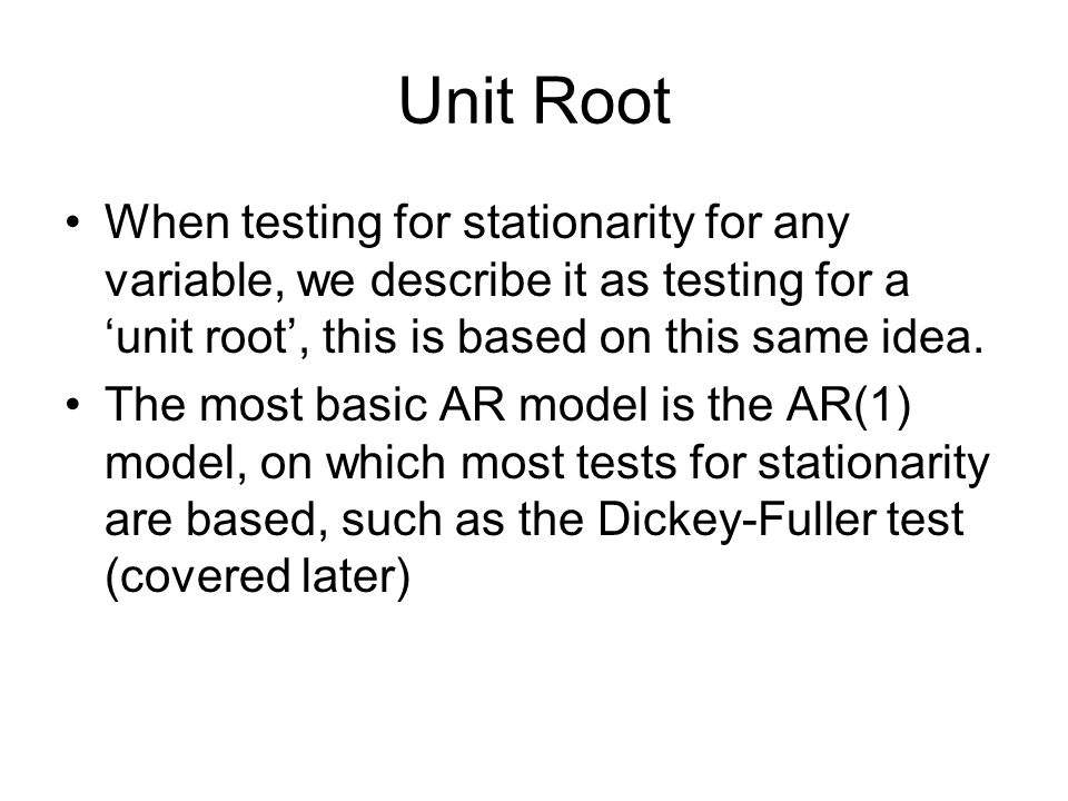 Unit Root When testing for stationarity for any variable, we describe it as testing for a 'unit root', this is based on this same idea.