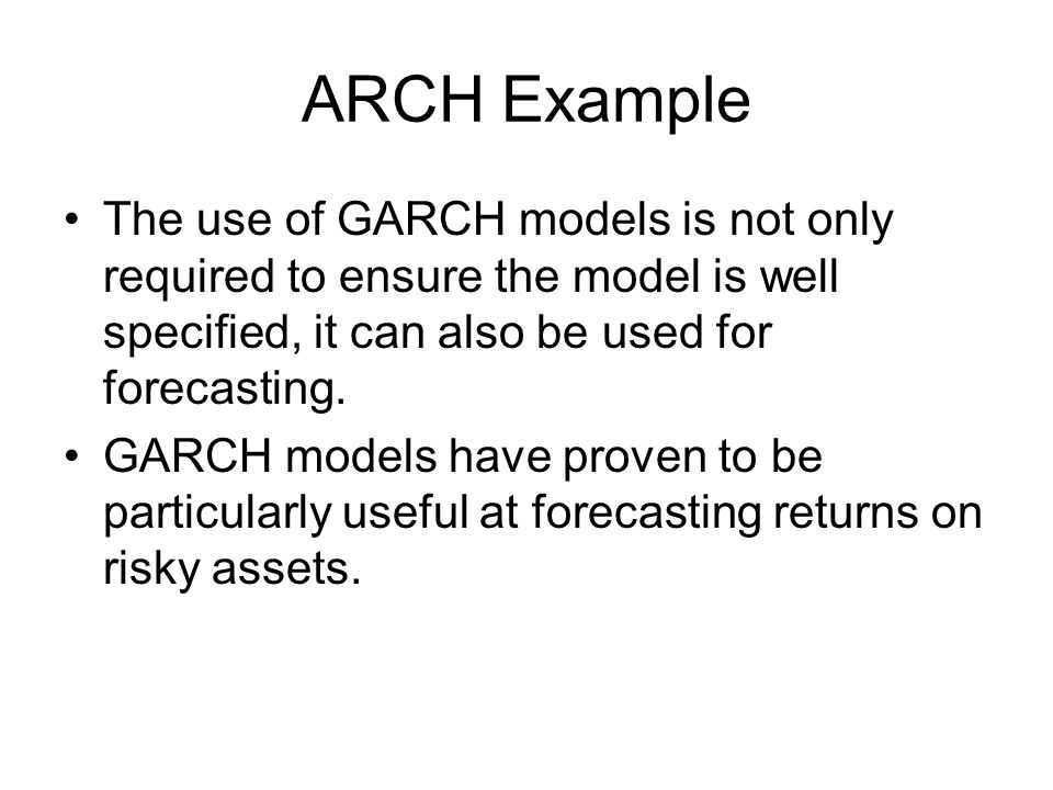 ARCH Example The use of GARCH models is not only required to ensure the model is well specified, it can also be used for forecasting.