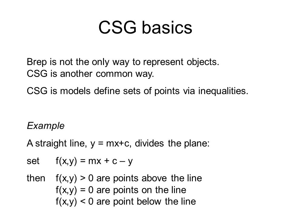 CSG basics Brep is not the only way to represent objects. CSG is another common way. CSG is models define sets of points via inequalities.
