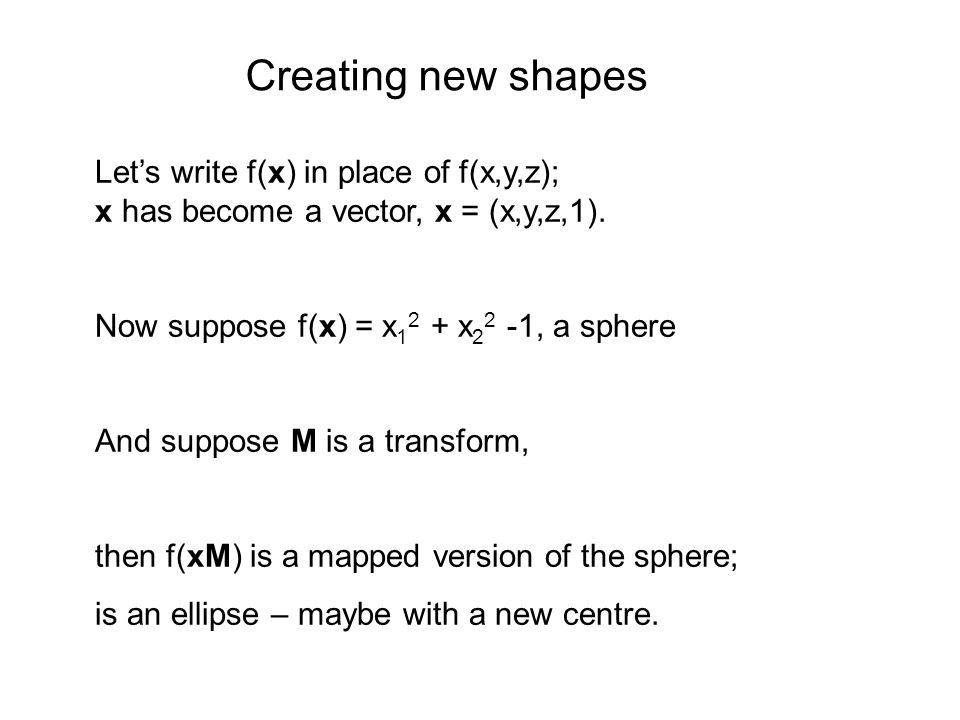 Creating new shapes Let's write f(x) in place of f(x,y,z); x has become a vector, x = (x,y,z,1). Now suppose f(x) = x12 + x22 -1, a sphere.