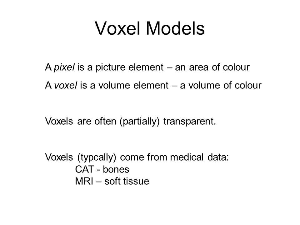 Voxel Models A pixel is a picture element – an area of colour