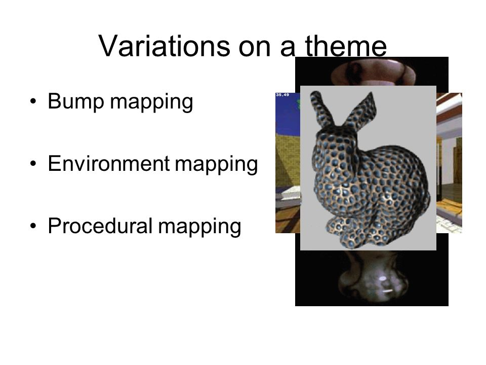 Variations on a theme Bump mapping Environment mapping