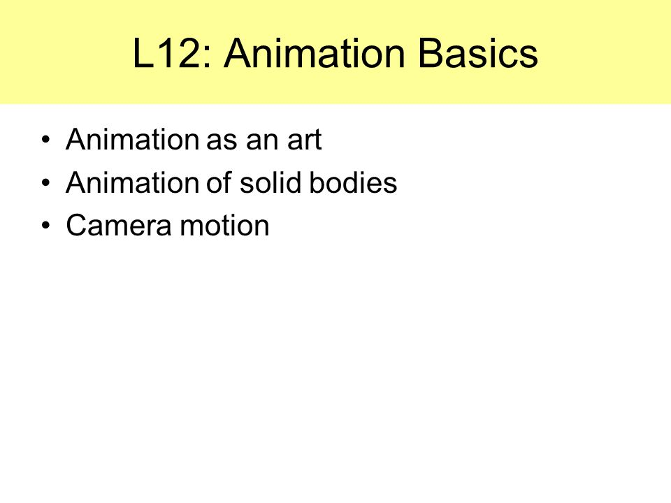 L12: Animation Basics Animation as an art Animation of solid bodies