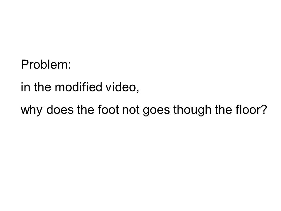 Problem: in the modified video, why does the foot not goes though the floor