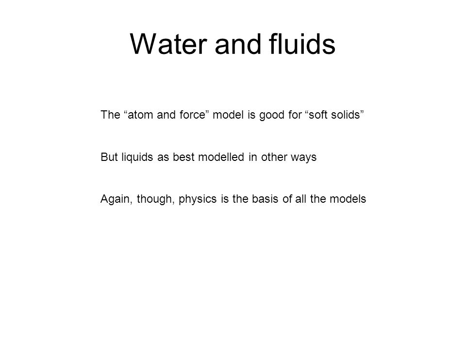 Water and fluids The atom and force model is good for soft solids