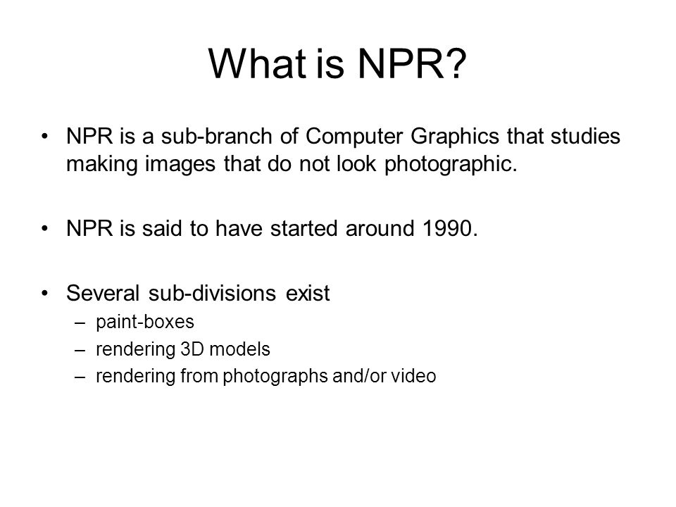 What is NPR NPR is a sub-branch of Computer Graphics that studies making images that do not look photographic.