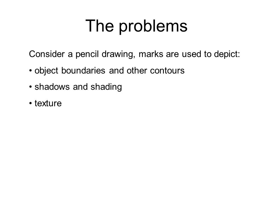 The problems Consider a pencil drawing, marks are used to depict:
