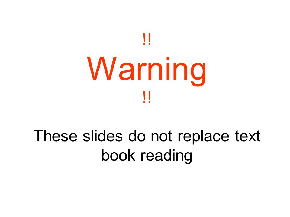 !! Warning !! These slides do not replace text book reading
