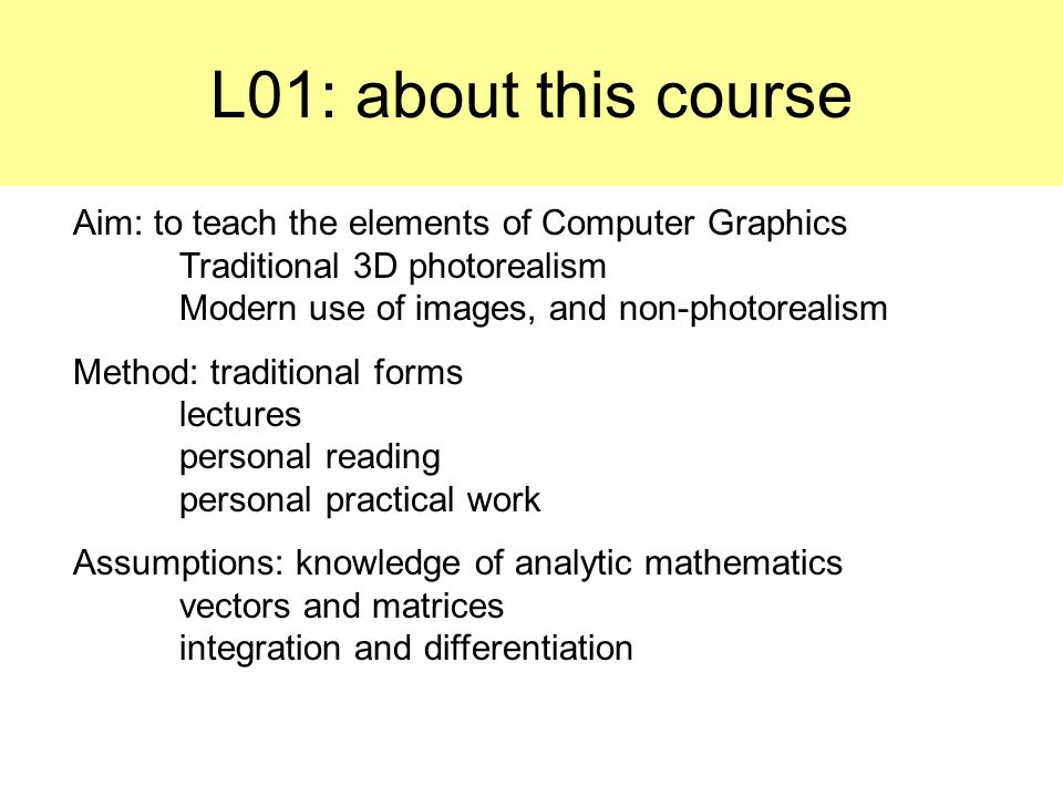 L01: about this course Aim: to teach the elements of Computer Graphics Traditional 3D photorealism Modern use of images, and non-photorealism.