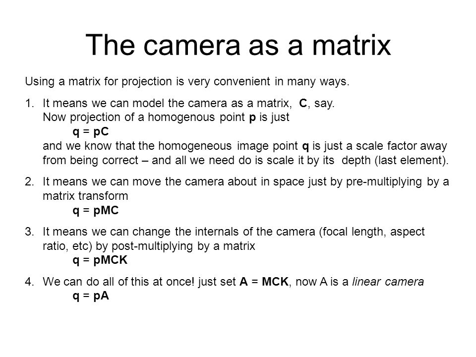 The camera as a matrix Using a matrix for projection is very convenient in many ways.