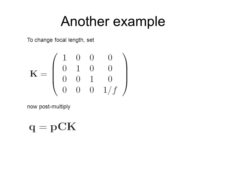 Another example To change focal length, set now post-multiply