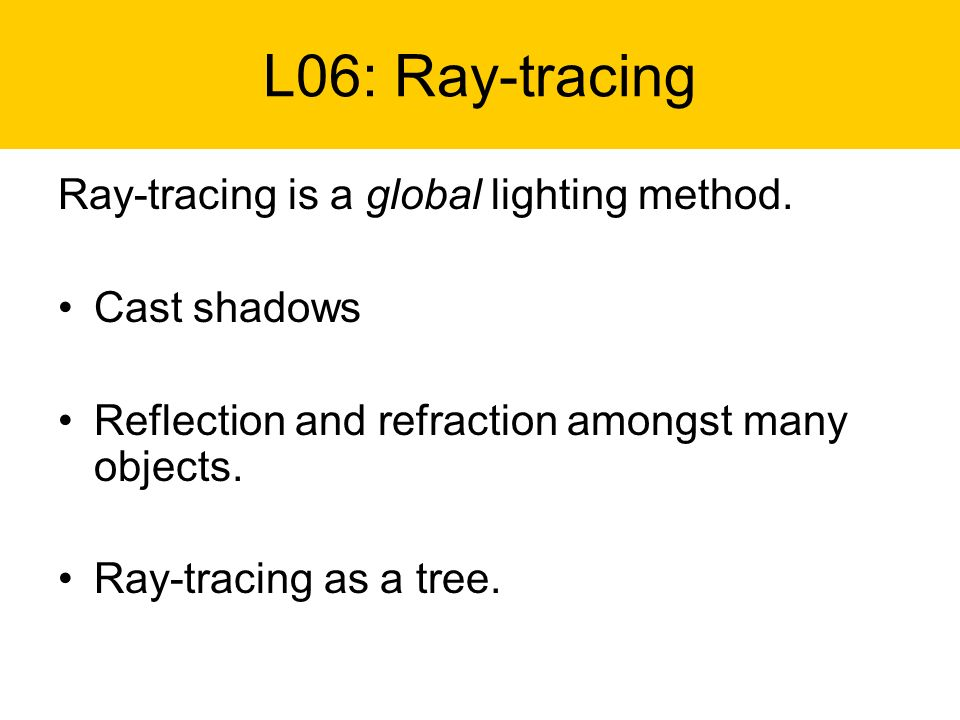 L06: Ray-tracing Ray-tracing is a global lighting method. Cast shadows