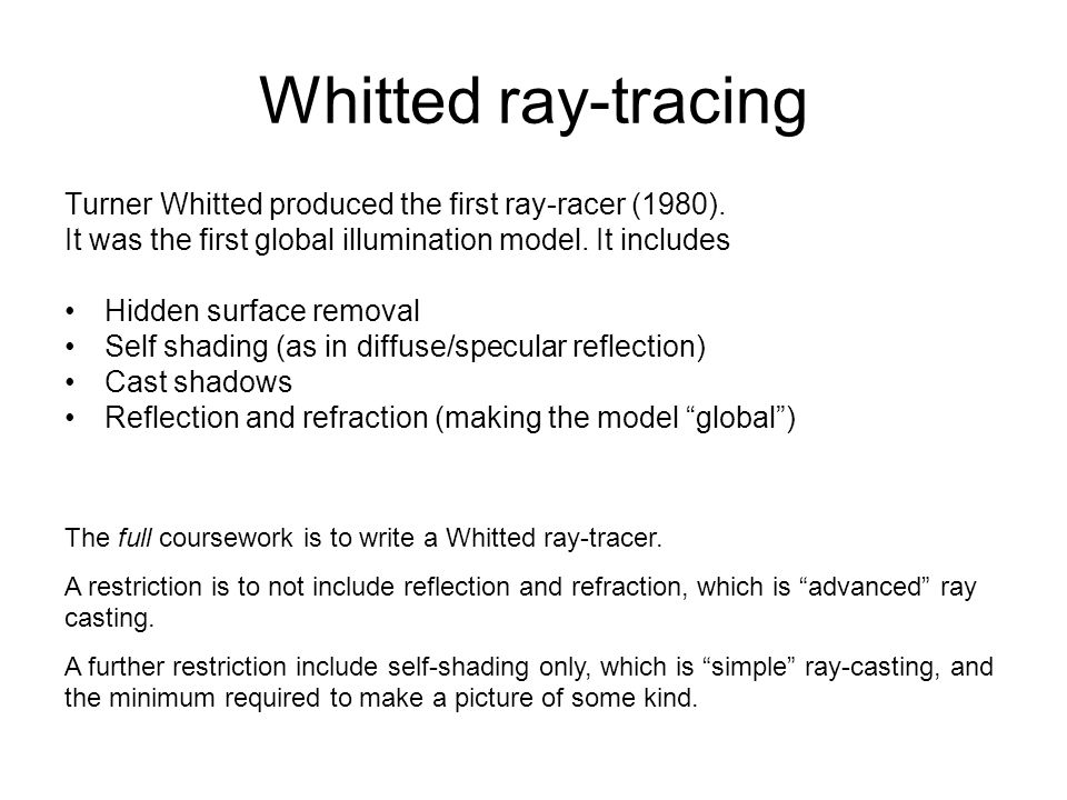 Whitted ray-tracing Turner Whitted produced the first ray-racer (1980). It was the first global illumination model. It includes.