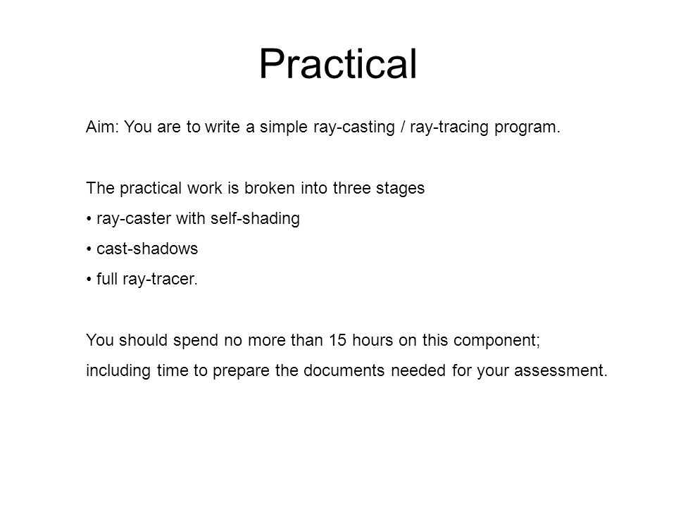 Practical Aim: You are to write a simple ray-casting / ray-tracing program. The practical work is broken into three stages.
