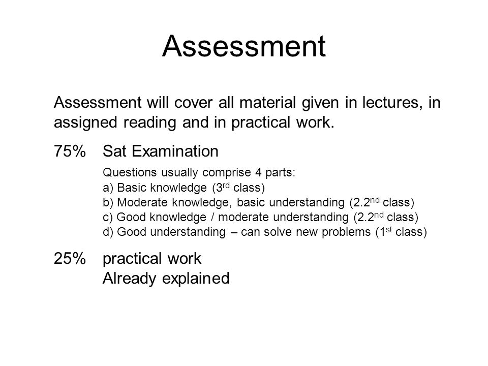 Assessment Assessment will cover all material given in lectures, in assigned reading and in practical work.