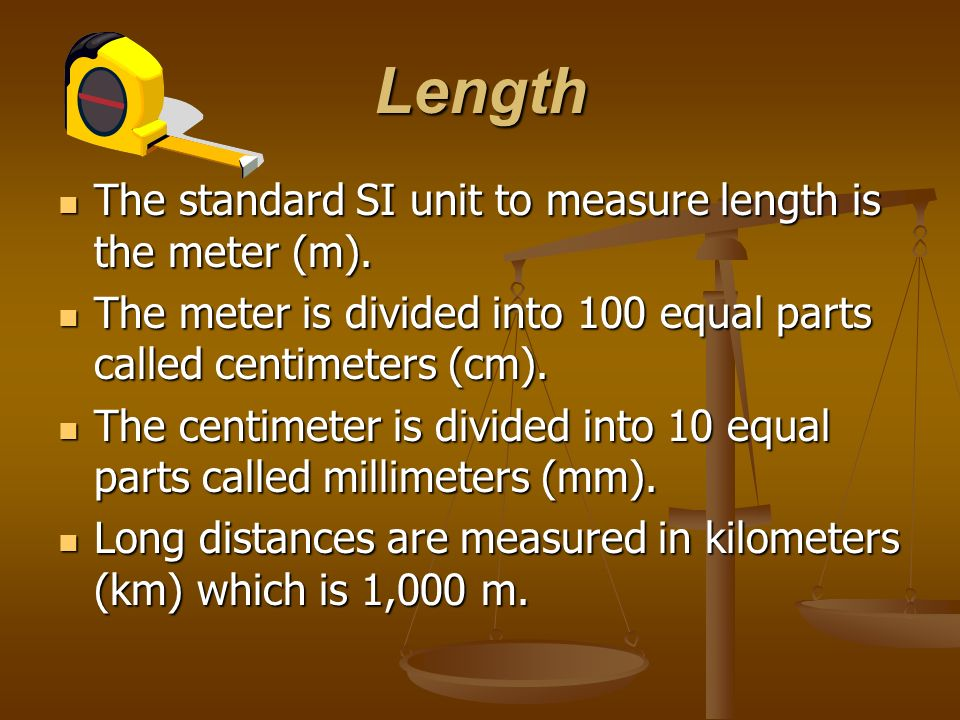 Length The standard SI unit to measure length is the meter (m).