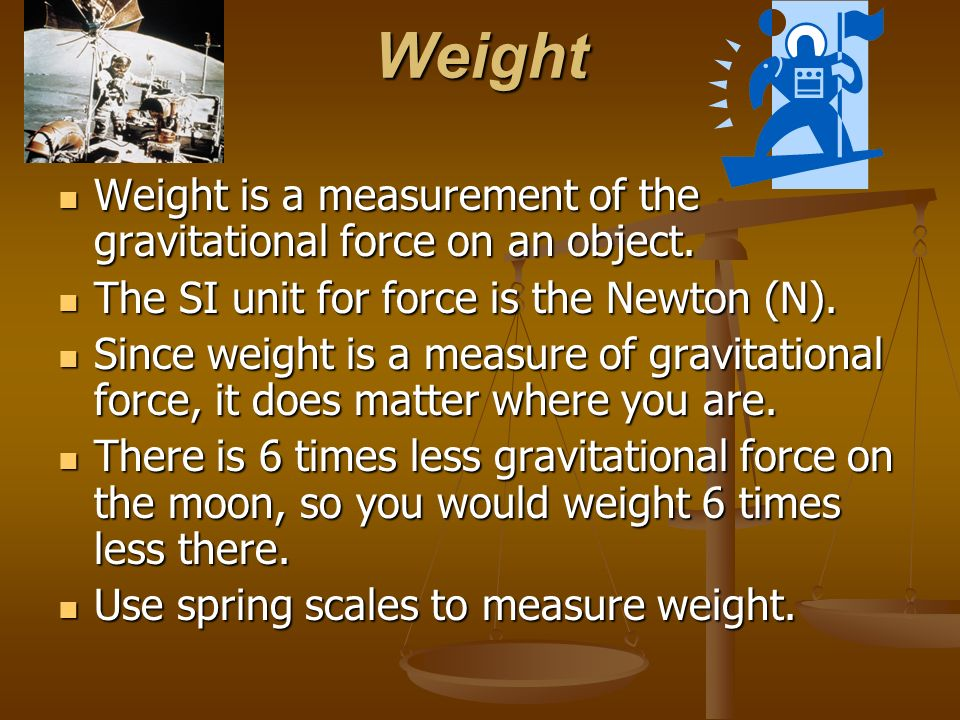 Weight Weight is a measurement of the gravitational force on an object. The SI unit for force is the Newton (N).