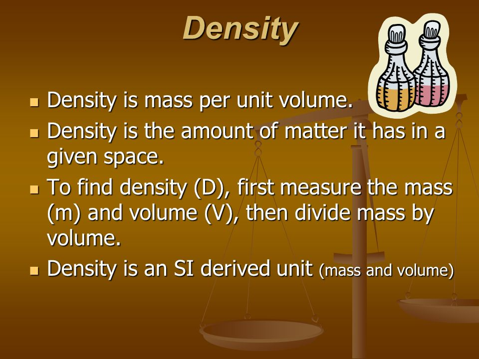 Density Density is mass per unit volume.