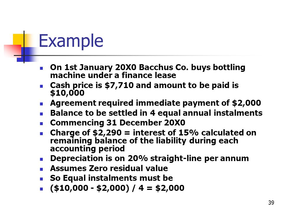 Example On 1st January 20X0 Bacchus Co. buys bottling machine under a finance lease. Cash price is $7,710 and amount to be paid is $10,000.